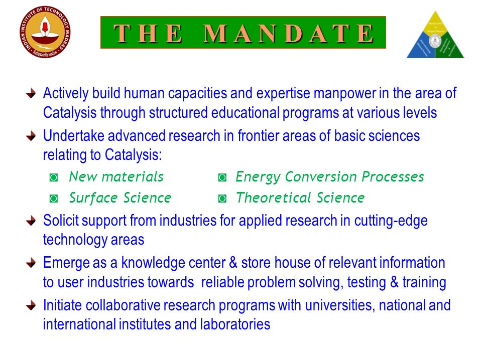 T H E M A N D A T E Actively build human capacities and expertise manpower in the area of Catalysis through structured educational programs at various levels Undertake advanced research in frontier areas of basic sciences relating to Catalysis: ◙ New materials ◙ Energy Conversion Processes ◙ Surface Science ◙ Theoretical Science Solicit support from industries for applied research in cutting-edge technology areas Emerge as a knowledge center & store house of relevant information to user industries towards reliable problem solving, testing & training Initiate collaborative research programs with universities, national and international institutes and laboratories