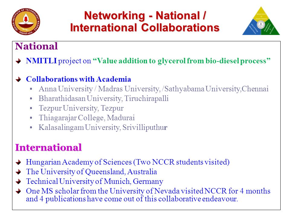 Networking - National / International Collaborations National NMITLI project on Value addition to glycerol from bio-diesel process Collaborations with Academia Anna University / Madras University, /Sathyabama University,Chennai Bharathidasan University, Tiruchirapalli Tezpur University, Tezpur Thiagarajar College, Madurai Kalasalingam University, SrivilliputhurInternational Hungarian Academy of Sciences (Two NCCR students visited) The University of Queensland, Australia Technical University of Munich, Germany One MS scholar from the University of Nevada visited NCCR for 4 months and 4 publications have come out of this collaborative endeavour.