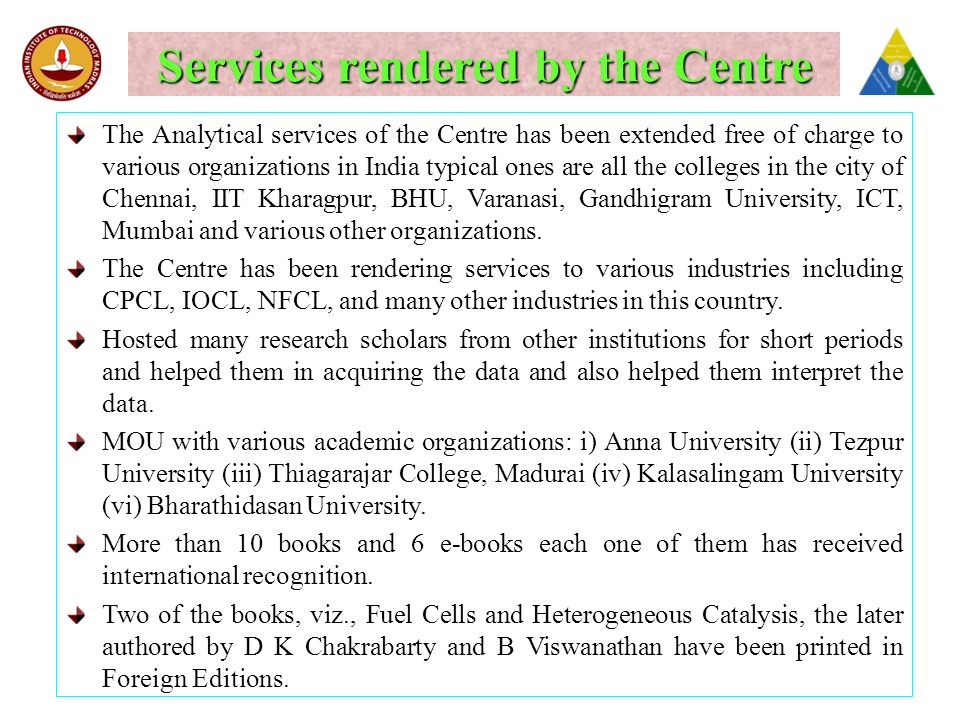 Services rendered by the Centre The Analytical services of the Centre has been extended free of charge to various organizations in India typical ones are all the colleges in the city of Chennai, IIT Kharagpur, BHU, Varanasi, Gandhigram University, ICT, Mumbai and various other organizations.