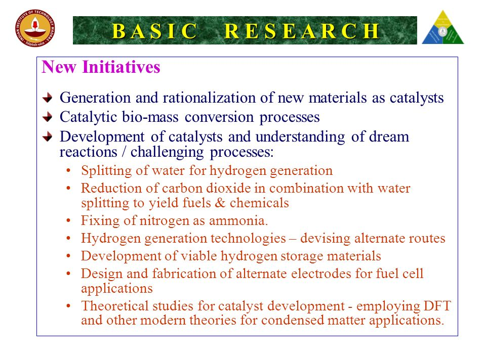 B A S I C R E S E A R C H New Initiatives Generation and rationalization of new materials as catalysts Catalytic bio-mass conversion processes Development of catalysts and understanding of dream reactions / challenging processes: Splitting of water for hydrogen generation Reduction of carbon dioxide in combination with water splitting to yield fuels & chemicals Fixing of nitrogen as ammonia.