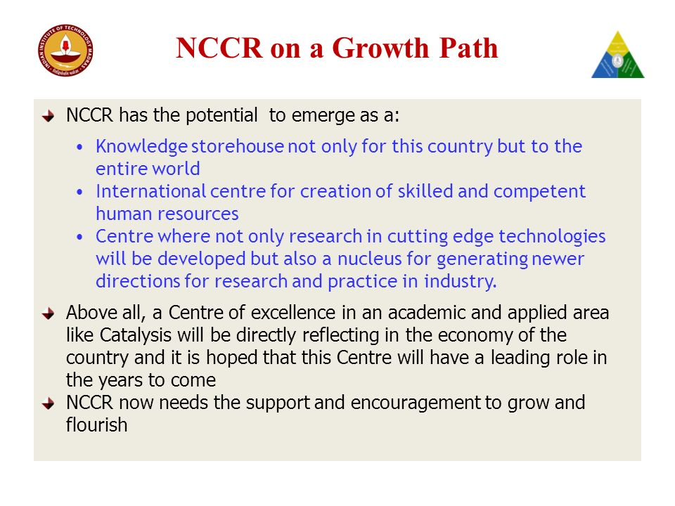 NCCR on a Growth Path NCCR has the potential to emerge as a: Knowledge storehouse not only for this country but to the entire world International centre for creation of skilled and competent human resources Centre where not only research in cutting edge technologies will be developed but also a nucleus for generating newer directions for research and practice in industry.
