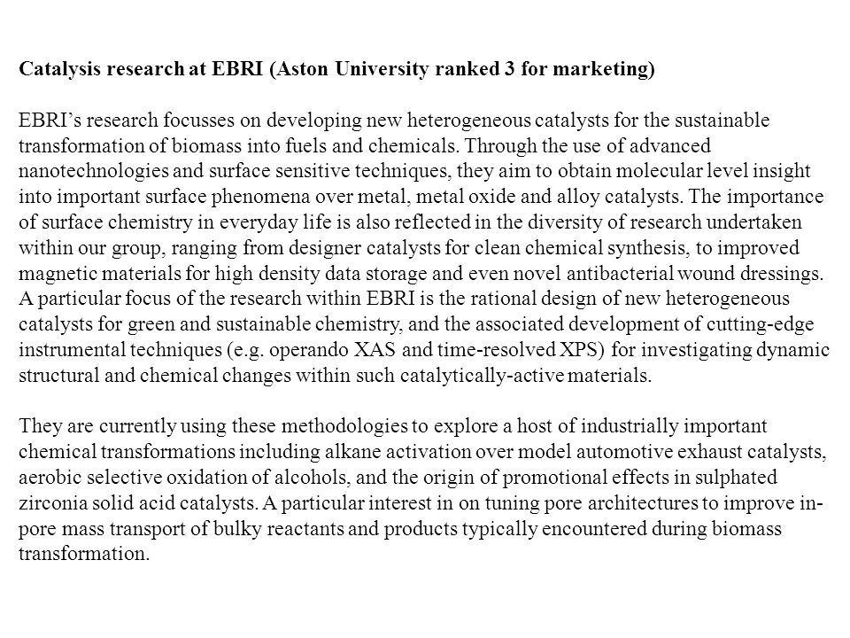 Catalysis research at EBRI (Aston University ranked 3 for marketing) EBRI's research focusses on developing new heterogeneous catalysts for the sustainable transformation of biomass into fuels and chemicals.