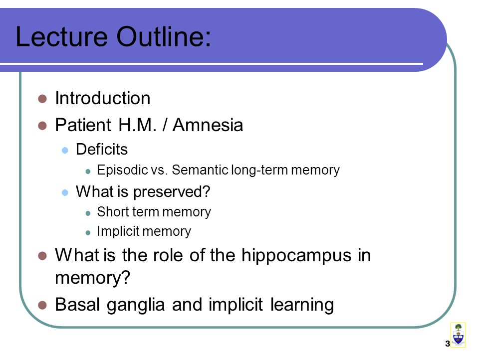 3 Lecture Outline: Introduction Patient H.M. / Amnesia Deficits Episodic vs.