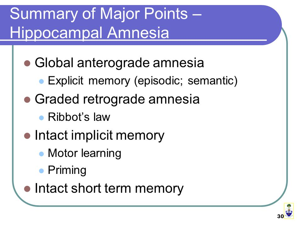 30 Summary of Major Points – Hippocampal Amnesia Global anterograde amnesia Explicit memory (episodic; semantic) Graded retrograde amnesia Ribbot's law Intact implicit memory Motor learning Priming Intact short term memory