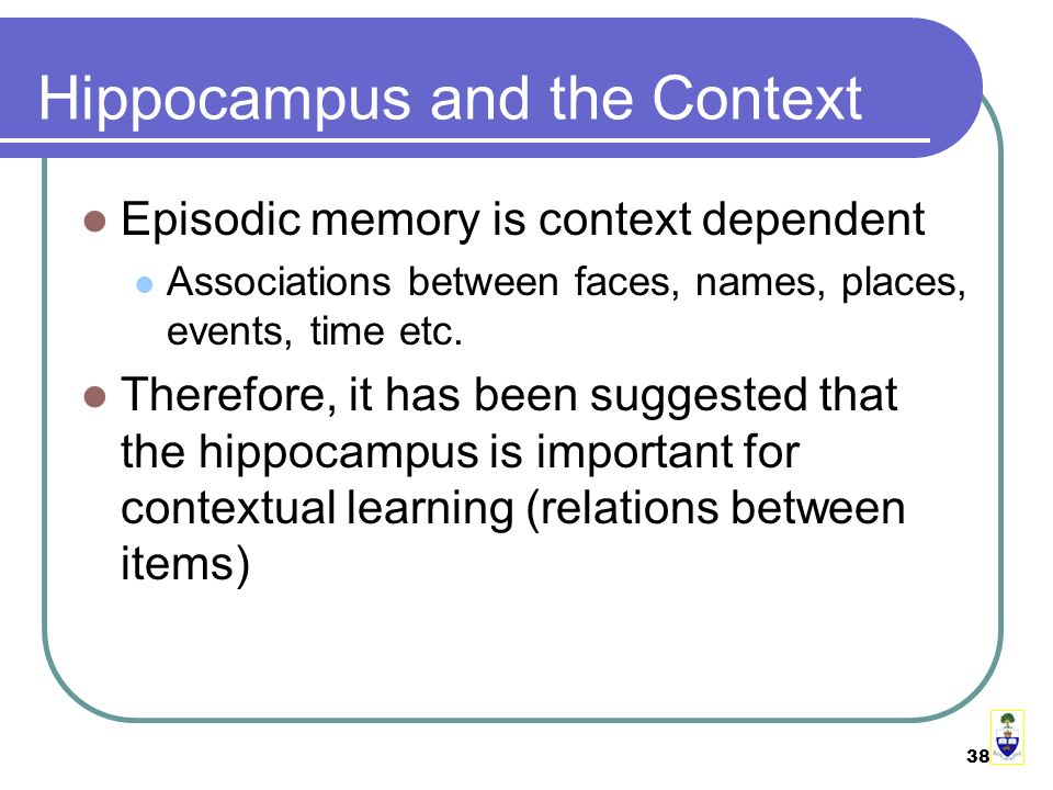 38 Hippocampus and the Context Episodic memory is context dependent Associations between faces, names, places, events, time etc.
