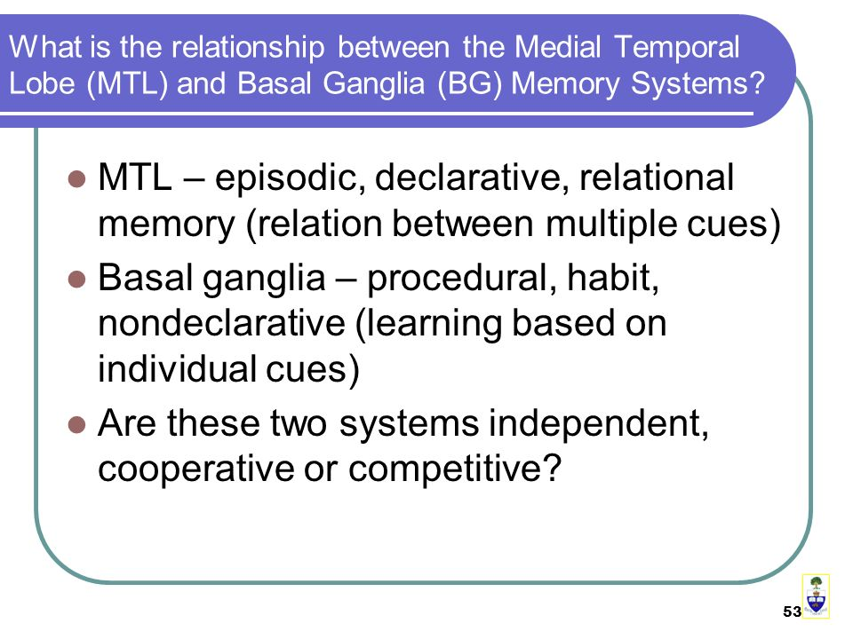 53 What is the relationship between the Medial Temporal Lobe (MTL) and Basal Ganglia (BG) Memory Systems.