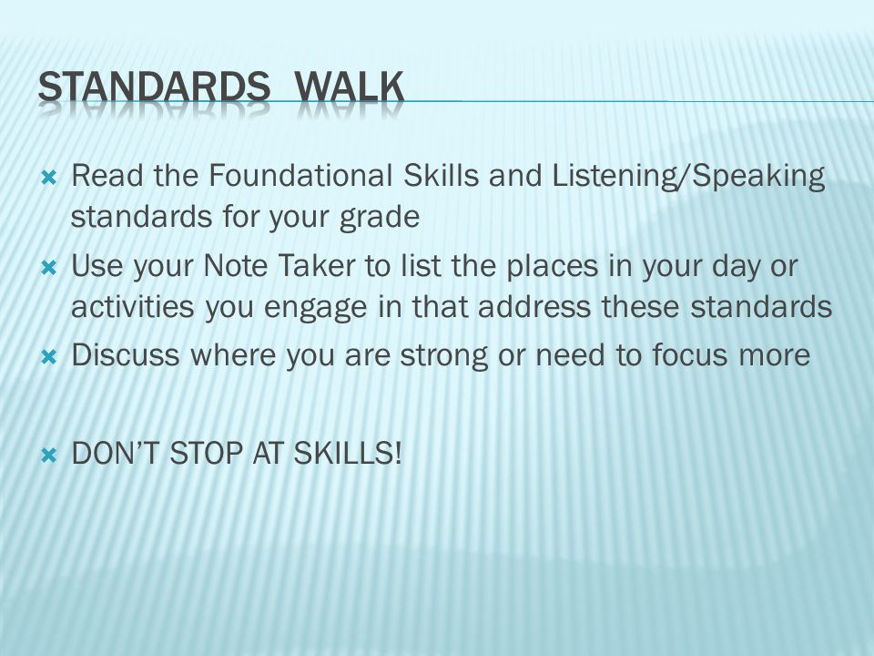  Read the Foundational Skills and Listening/Speaking standards for your grade  Use your Note Taker to list the places in your day or activities you engage in that address these standards  Discuss where you are strong or need to focus more  DON'T STOP AT SKILLS!