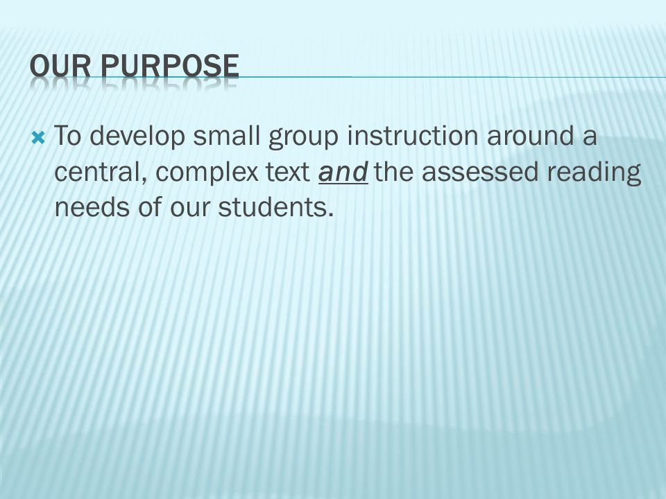  To develop small group instruction around a central, complex text and the assessed reading needs of our students.
