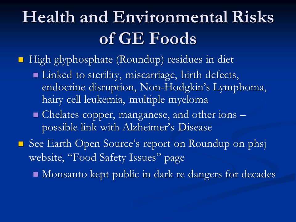 Health and Environmental Risks of GE Foods High glyphosphate (Roundup) residues in diet High glyphosphate (Roundup) residues in diet Linked to sterility, miscarriage, birth defects, endocrine disruption, Non-Hodgkin's Lymphoma, hairy cell leukemia, multiple myeloma Linked to sterility, miscarriage, birth defects, endocrine disruption, Non-Hodgkin's Lymphoma, hairy cell leukemia, multiple myeloma Chelates copper, manganese, and other ions – possible link with Alzheimer's Disease Chelates copper, manganese, and other ions – possible link with Alzheimer's Disease See Earth Open Source's report on Roundup on phsj website, Food Safety Issues page See Earth Open Source's report on Roundup on phsj website, Food Safety Issues page Monsanto kept public in dark re dangers for decades Monsanto kept public in dark re dangers for decades