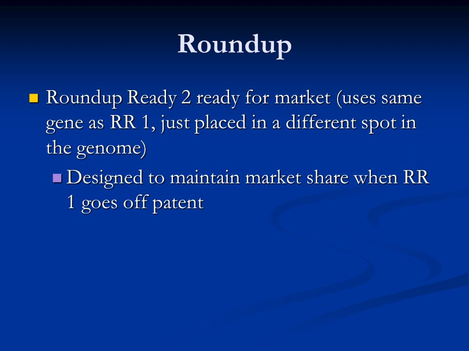 Roundup Roundup Ready 2 ready for market (uses same gene as RR 1, just placed in a different spot in the genome) Roundup Ready 2 ready for market (uses same gene as RR 1, just placed in a different spot in the genome) Designed to maintain market share when RR 1 goes off patent Designed to maintain market share when RR 1 goes off patent