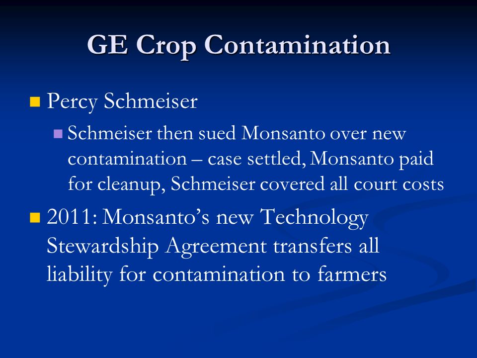 GE Crop Contamination Percy Schmeiser Schmeiser then sued Monsanto over new contamination – case settled, Monsanto paid for cleanup, Schmeiser covered all court costs 2011: Monsanto's new Technology Stewardship Agreement transfers all liability for contamination to farmers