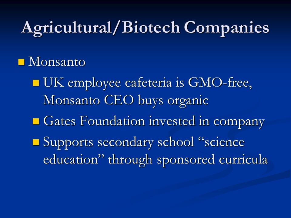 Agricultural/Biotech Companies Monsanto Monsanto UK employee cafeteria is GMO-free, Monsanto CEO buys organic UK employee cafeteria is GMO-free, Monsanto CEO buys organic Gates Foundation invested in company Gates Foundation invested in company Supports secondary school science education through sponsored curricula Supports secondary school science education through sponsored curricula