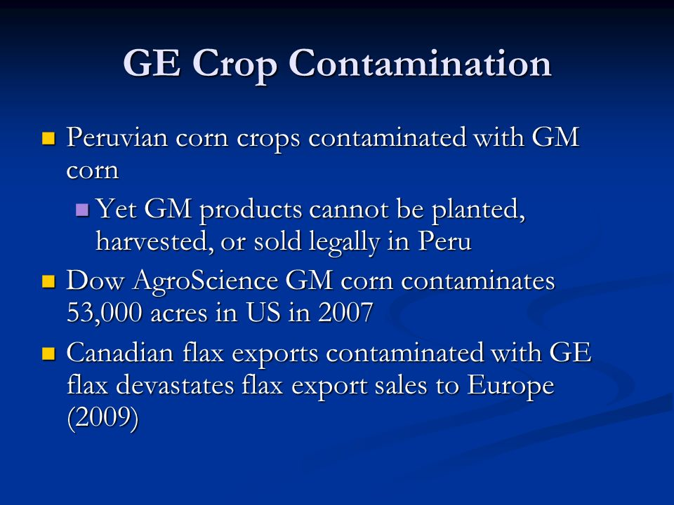 GE Crop Contamination Peruvian corn crops contaminated with GM corn Peruvian corn crops contaminated with GM corn Yet GM products cannot be planted, harvested, or sold legally in Peru Yet GM products cannot be planted, harvested, or sold legally in Peru Dow AgroScience GM corn contaminates 53,000 acres in US in 2007 Dow AgroScience GM corn contaminates 53,000 acres in US in 2007 Canadian flax exports contaminated with GE flax devastates flax export sales to Europe (2009) Canadian flax exports contaminated with GE flax devastates flax export sales to Europe (2009)