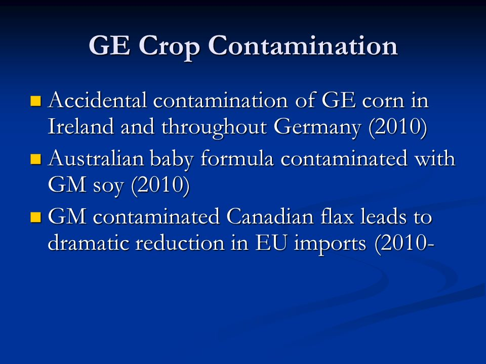 GE Crop Contamination Accidental contamination of GE corn in Ireland and throughout Germany (2010) Accidental contamination of GE corn in Ireland and throughout Germany (2010) Australian baby formula contaminated with GM soy (2010) Australian baby formula contaminated with GM soy (2010) GM contaminated Canadian flax leads to dramatic reduction in EU imports (2010- GM contaminated Canadian flax leads to dramatic reduction in EU imports (2010-
