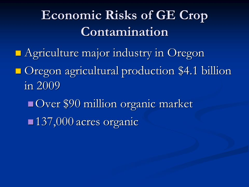 Economic Risks of GE Crop Contamination Agriculture major industry in Oregon Agriculture major industry in Oregon Oregon agricultural production $4.1 billion in 2009 Oregon agricultural production $4.1 billion in 2009 Over $90 million organic market Over $90 million organic market 137,000 acres organic 137,000 acres organic