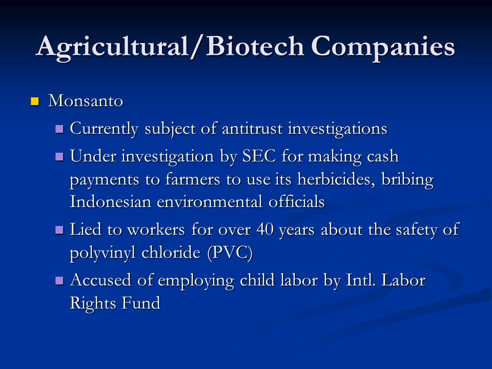 Agricultural/Biotech Companies Monsanto Monsanto Currently subject of antitrust investigations Currently subject of antitrust investigations Under investigation by SEC for making cash payments to farmers to use its herbicides, bribing Indonesian environmental officials Under investigation by SEC for making cash payments to farmers to use its herbicides, bribing Indonesian environmental officials Lied to workers for over 40 years about the safety of polyvinyl chloride (PVC) Lied to workers for over 40 years about the safety of polyvinyl chloride (PVC) Accused of employing child labor by Intl.