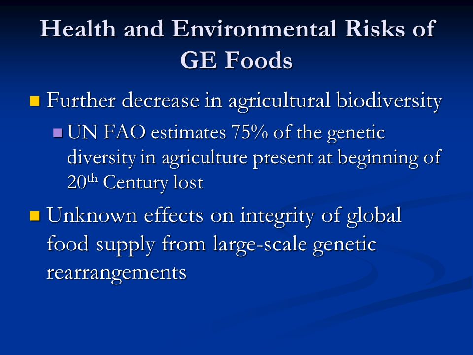 Health and Environmental Risks of GE Foods Further decrease in agricultural biodiversity Further decrease in agricultural biodiversity UN FAO estimates 75% of the genetic diversity in agriculture present at beginning of 20 th Century lost UN FAO estimates 75% of the genetic diversity in agriculture present at beginning of 20 th Century lost Unknown effects on integrity of global food supply from large-scale genetic rearrangements Unknown effects on integrity of global food supply from large-scale genetic rearrangements