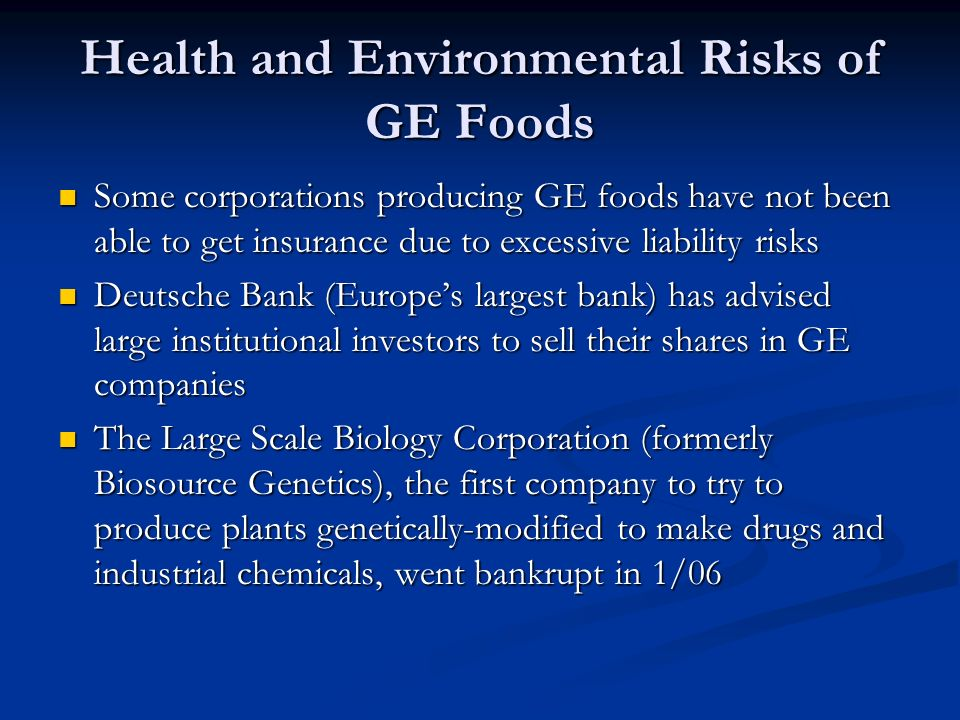 Health and Environmental Risks of GE Foods Some corporations producing GE foods have not been able to get insurance due to excessive liability risks Some corporations producing GE foods have not been able to get insurance due to excessive liability risks Deutsche Bank (Europe's largest bank) has advised large institutional investors to sell their shares in GE companies Deutsche Bank (Europe's largest bank) has advised large institutional investors to sell their shares in GE companies The Large Scale Biology Corporation (formerly Biosource Genetics), the first company to try to produce plants genetically-modified to make drugs and industrial chemicals, went bankrupt in 1/06 The Large Scale Biology Corporation (formerly Biosource Genetics), the first company to try to produce plants genetically-modified to make drugs and industrial chemicals, went bankrupt in 1/06