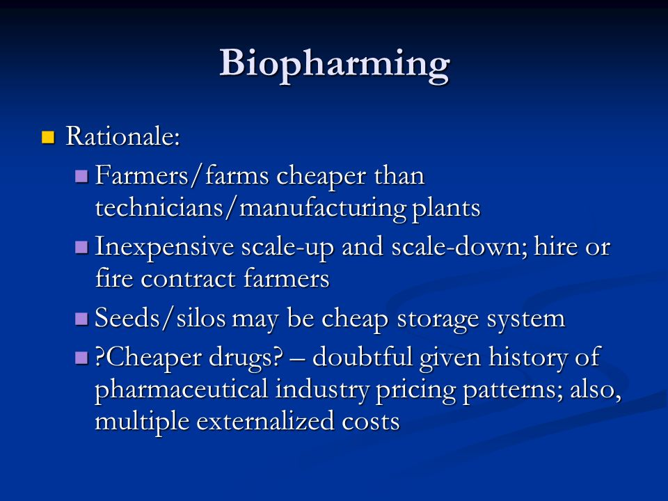 Biopharming Rationale: Rationale: Farmers/farms cheaper than technicians/manufacturing plants Farmers/farms cheaper than technicians/manufacturing plants Inexpensive scale-up and scale-down; hire or fire contract farmers Inexpensive scale-up and scale-down; hire or fire contract farmers Seeds/silos may be cheap storage system Seeds/silos may be cheap storage system Cheaper drugs.
