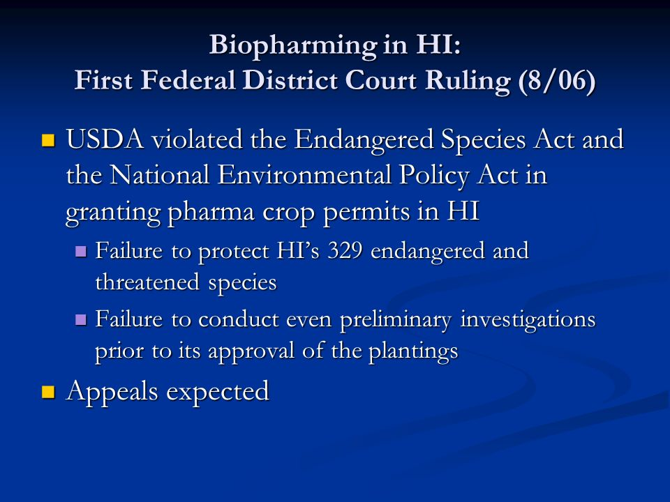 Biopharming in HI: First Federal District Court Ruling (8/06) USDA violated the Endangered Species Act and the National Environmental Policy Act in granting pharma crop permits in HI USDA violated the Endangered Species Act and the National Environmental Policy Act in granting pharma crop permits in HI Failure to protect HI's 329 endangered and threatened species Failure to protect HI's 329 endangered and threatened species Failure to conduct even preliminary investigations prior to its approval of the plantings Failure to conduct even preliminary investigations prior to its approval of the plantings Appeals expected Appeals expected