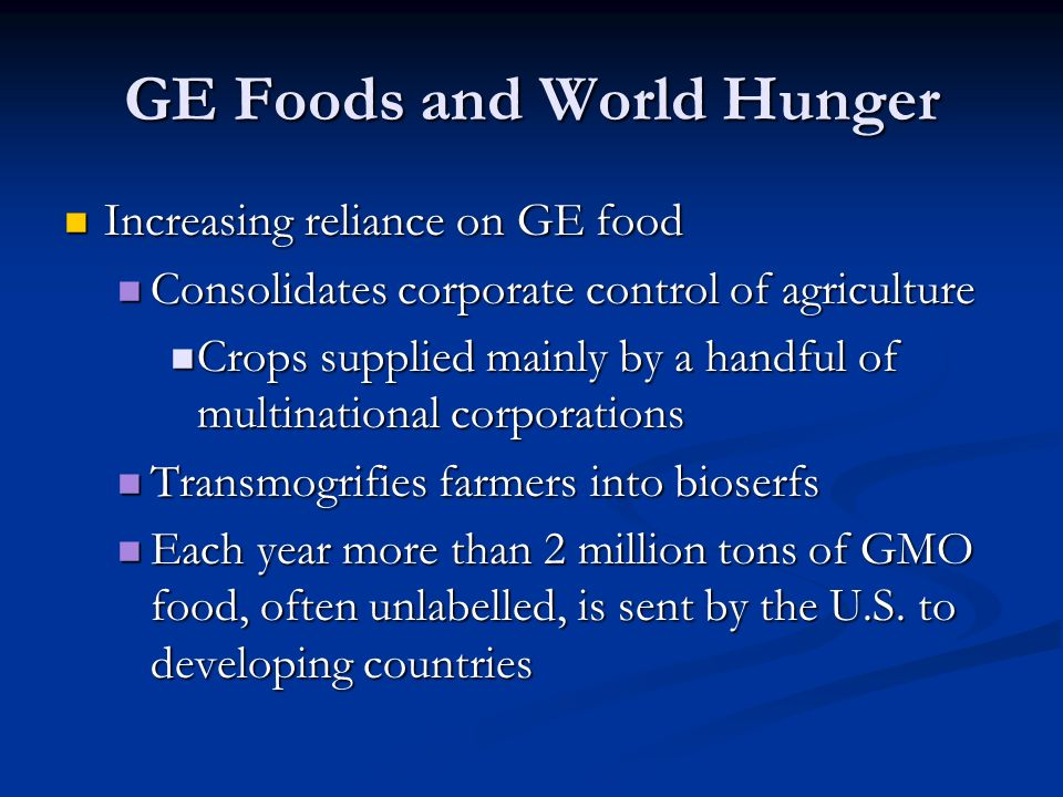GE Foods and World Hunger Increasing reliance on GE food Increasing reliance on GE food Consolidates corporate control of agriculture Consolidates corporate control of agriculture Crops supplied mainly by a handful of multinational corporations Crops supplied mainly by a handful of multinational corporations Transmogrifies farmers into bioserfs Transmogrifies farmers into bioserfs Each year more than 2 million tons of GMO food, often unlabelled, is sent by the U.S.