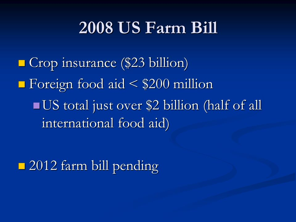 2008 US Farm Bill Crop insurance ($23 billion) Crop insurance ($23 billion) Foreign food aid < $200 million Foreign food aid < $200 million US total just over $2 billion (half of all international food aid) US total just over $2 billion (half of all international food aid) 2012 farm bill pending 2012 farm bill pending