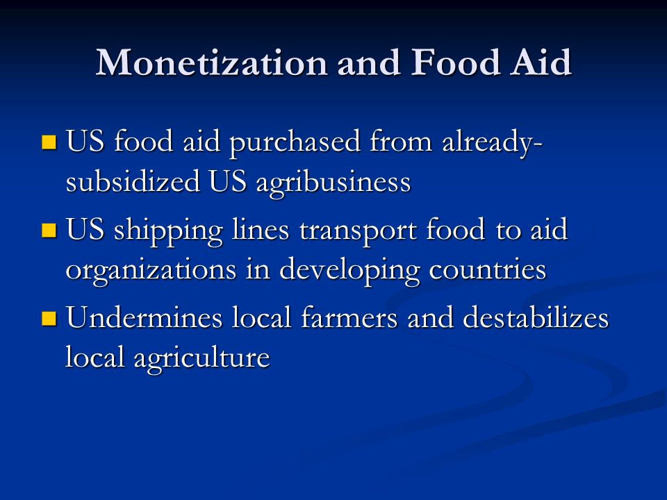 Monetization and Food Aid US food aid purchased from already- subsidized US agribusiness US food aid purchased from already- subsidized US agribusiness US shipping lines transport food to aid organizations in developing countries US shipping lines transport food to aid organizations in developing countries Undermines local farmers and destabilizes local agriculture Undermines local farmers and destabilizes local agriculture