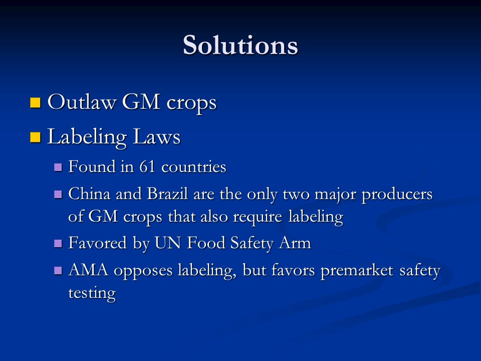 Solutions Outlaw GM crops Outlaw GM crops Labeling Laws Labeling Laws Found in 61 countries Found in 61 countries China and Brazil are the only two major producers of GM crops that also require labeling China and Brazil are the only two major producers of GM crops that also require labeling Favored by UN Food Safety Arm Favored by UN Food Safety Arm AMA opposes labeling, but favors premarket safety testing AMA opposes labeling, but favors premarket safety testing
