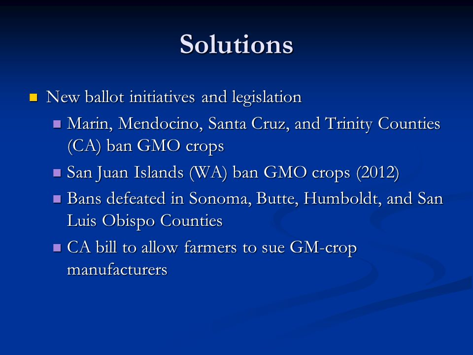 Solutions New ballot initiatives and legislation New ballot initiatives and legislation Marin, Mendocino, Santa Cruz, and Trinity Counties (CA) ban GMO crops Marin, Mendocino, Santa Cruz, and Trinity Counties (CA) ban GMO crops San Juan Islands (WA) ban GMO crops (2012) San Juan Islands (WA) ban GMO crops (2012) Bans defeated in Sonoma, Butte, Humboldt, and San Luis Obispo Counties Bans defeated in Sonoma, Butte, Humboldt, and San Luis Obispo Counties CA bill to allow farmers to sue GM-crop manufacturers CA bill to allow farmers to sue GM-crop manufacturers