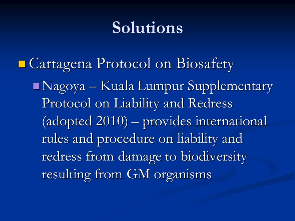 Solutions Cartagena Protocol on Biosafety Cartagena Protocol on Biosafety Nagoya – Kuala Lumpur Supplementary Protocol on Liability and Redress (adopted 2010) – provides international rules and procedure on liability and redress from damage to biodiversity resulting from GM organisms Nagoya – Kuala Lumpur Supplementary Protocol on Liability and Redress (adopted 2010) – provides international rules and procedure on liability and redress from damage to biodiversity resulting from GM organisms