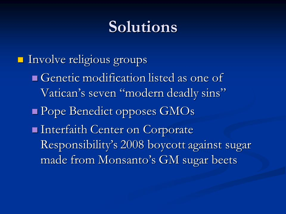 Solutions Involve religious groups Involve religious groups Genetic modification listed as one of Vatican's seven modern deadly sins Genetic modification listed as one of Vatican's seven modern deadly sins Pope Benedict opposes GMOs Pope Benedict opposes GMOs Interfaith Center on Corporate Responsibility's 2008 boycott against sugar made from Monsanto's GM sugar beets Interfaith Center on Corporate Responsibility's 2008 boycott against sugar made from Monsanto's GM sugar beets