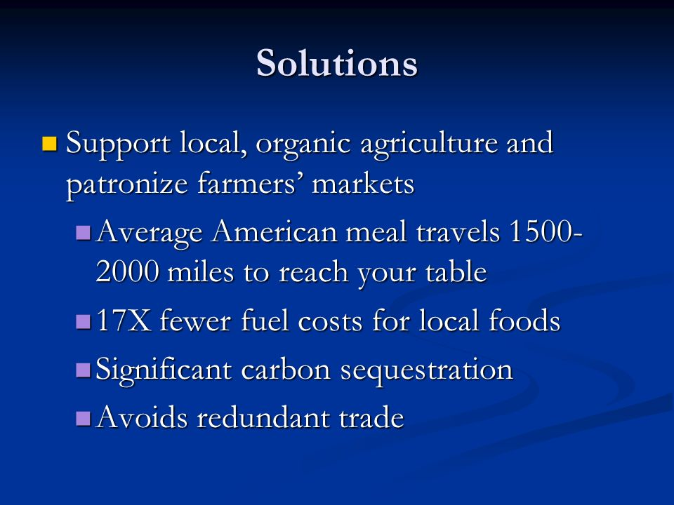 Solutions Support local, organic agriculture and patronize farmers' markets Support local, organic agriculture and patronize farmers' markets Average American meal travels 1500- 2000 miles to reach your table Average American meal travels 1500- 2000 miles to reach your table 17X fewer fuel costs for local foods 17X fewer fuel costs for local foods Significant carbon sequestration Significant carbon sequestration Avoids redundant trade Avoids redundant trade