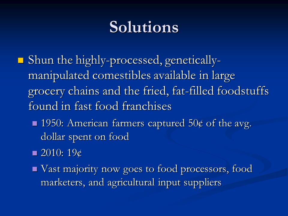 Solutions Shun the highly-processed, genetically- manipulated comestibles available in large grocery chains and the fried, fat-filled foodstuffs found in fast food franchises Shun the highly-processed, genetically- manipulated comestibles available in large grocery chains and the fried, fat-filled foodstuffs found in fast food franchises 1950: American farmers captured 50¢ of the avg.