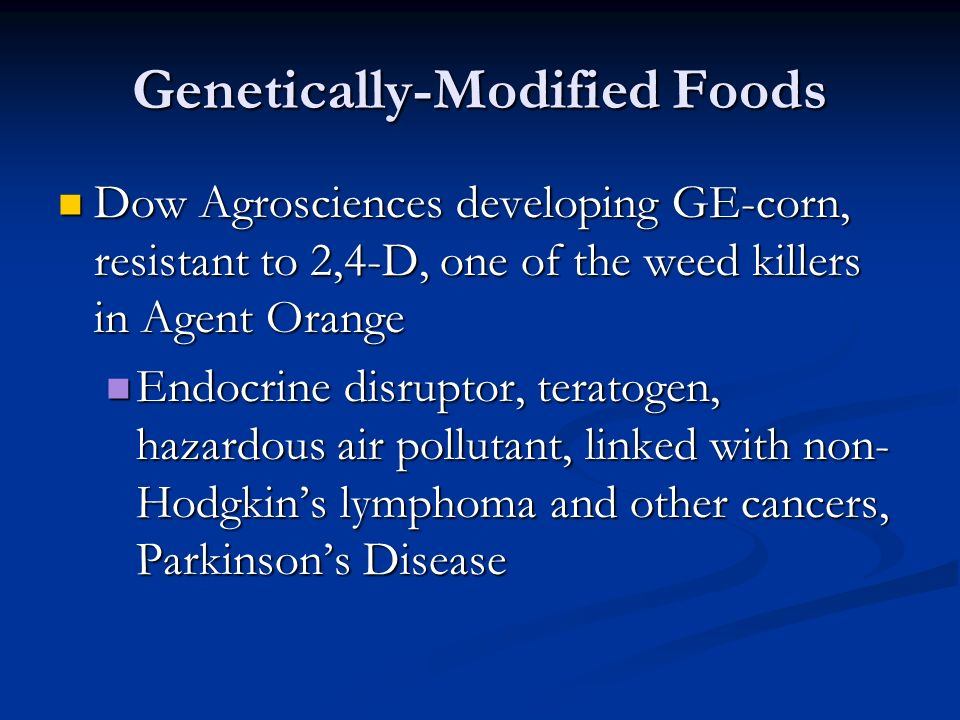 Genetically-Modified Foods Dow Agrosciences developing GE-corn, resistant to 2,4-D, one of the weed killers in Agent Orange Dow Agrosciences developing GE-corn, resistant to 2,4-D, one of the weed killers in Agent Orange Endocrine disruptor, teratogen, hazardous air pollutant, linked with non- Hodgkin's lymphoma and other cancers, Parkinson's Disease Endocrine disruptor, teratogen, hazardous air pollutant, linked with non- Hodgkin's lymphoma and other cancers, Parkinson's Disease