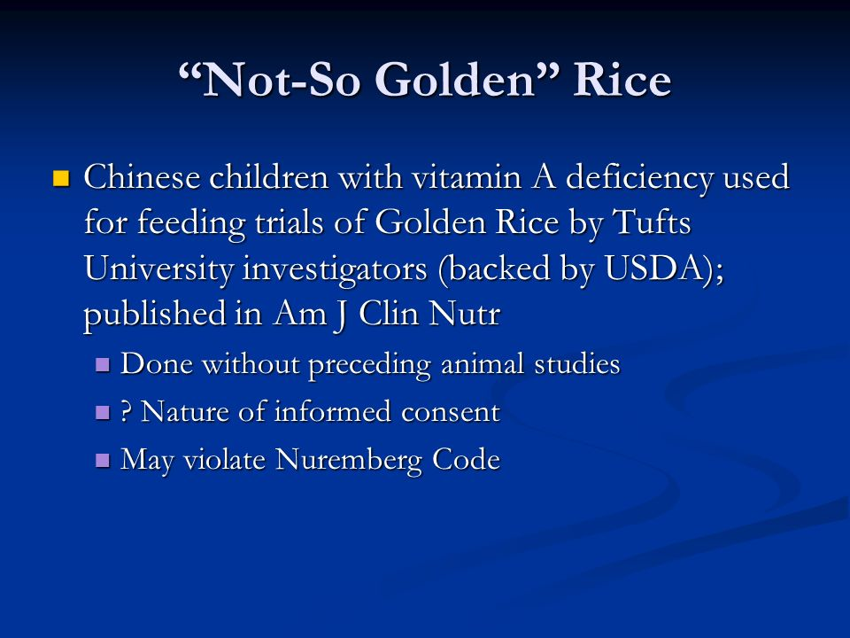 Not-So Golden Rice Chinese children with vitamin A deficiency used for feeding trials of Golden Rice by Tufts University investigators (backed by USDA); published in Am J Clin Nutr Chinese children with vitamin A deficiency used for feeding trials of Golden Rice by Tufts University investigators (backed by USDA); published in Am J Clin Nutr Done without preceding animal studies Done without preceding animal studies .