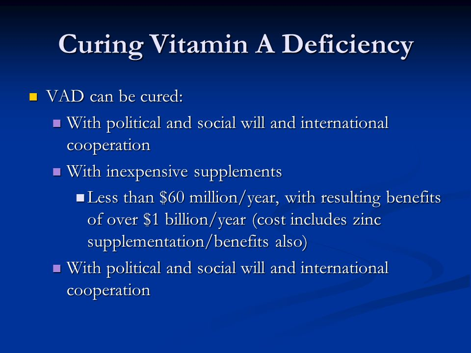 Curing Vitamin A Deficiency VAD can be cured: VAD can be cured: With political and social will and international cooperation With political and social will and international cooperation With inexpensive supplements With inexpensive supplements Less than $60 million/year, with resulting benefits of over $1 billion/year (cost includes zinc supplementation/benefits also) Less than $60 million/year, with resulting benefits of over $1 billion/year (cost includes zinc supplementation/benefits also) With political and social will and international cooperation With political and social will and international cooperation
