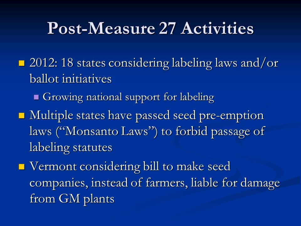 Post-Measure 27 Activities 2012: 18 states considering labeling laws and/or ballot initiatives 2012: 18 states considering labeling laws and/or ballot initiatives Growing national support for labeling Growing national support for labeling Multiple states have passed seed pre-emption laws ( Monsanto Laws ) to forbid passage of labeling statutes Multiple states have passed seed pre-emption laws ( Monsanto Laws ) to forbid passage of labeling statutes Vermont considering bill to make seed companies, instead of farmers, liable for damage from GM plants Vermont considering bill to make seed companies, instead of farmers, liable for damage from GM plants