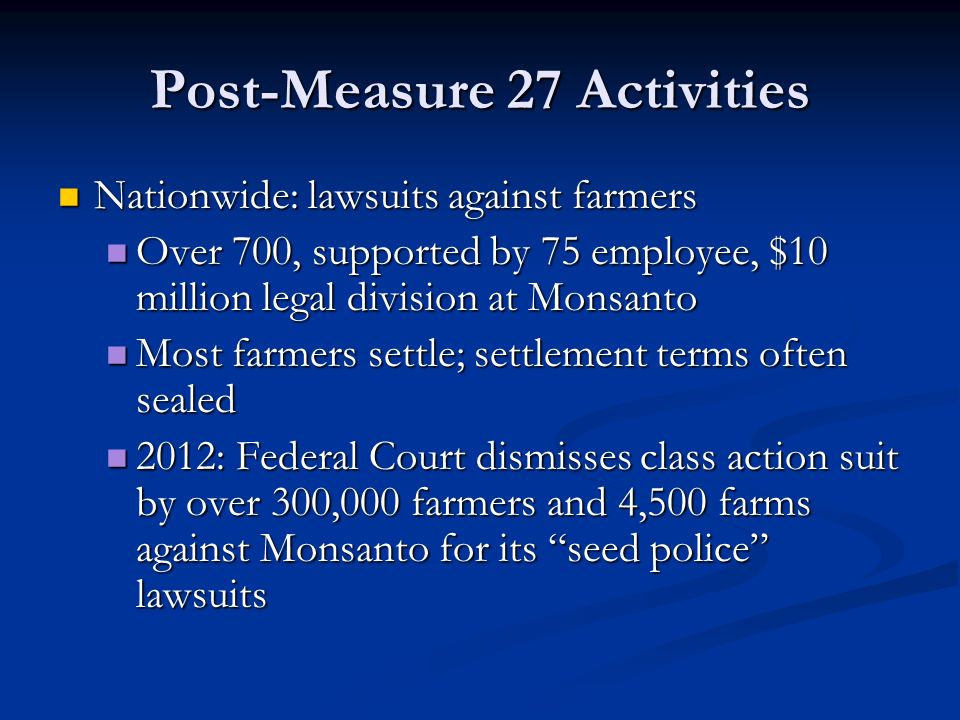 Post-Measure 27 Activities Nationwide: lawsuits against farmers Nationwide: lawsuits against farmers Over 700, supported by 75 employee, $10 million legal division at Monsanto Over 700, supported by 75 employee, $10 million legal division at Monsanto Most farmers settle; settlement terms often sealed Most farmers settle; settlement terms often sealed 2012: Federal Court dismisses class action suit by over 300,000 farmers and 4,500 farms against Monsanto for its seed police lawsuits 2012: Federal Court dismisses class action suit by over 300,000 farmers and 4,500 farms against Monsanto for its seed police lawsuits