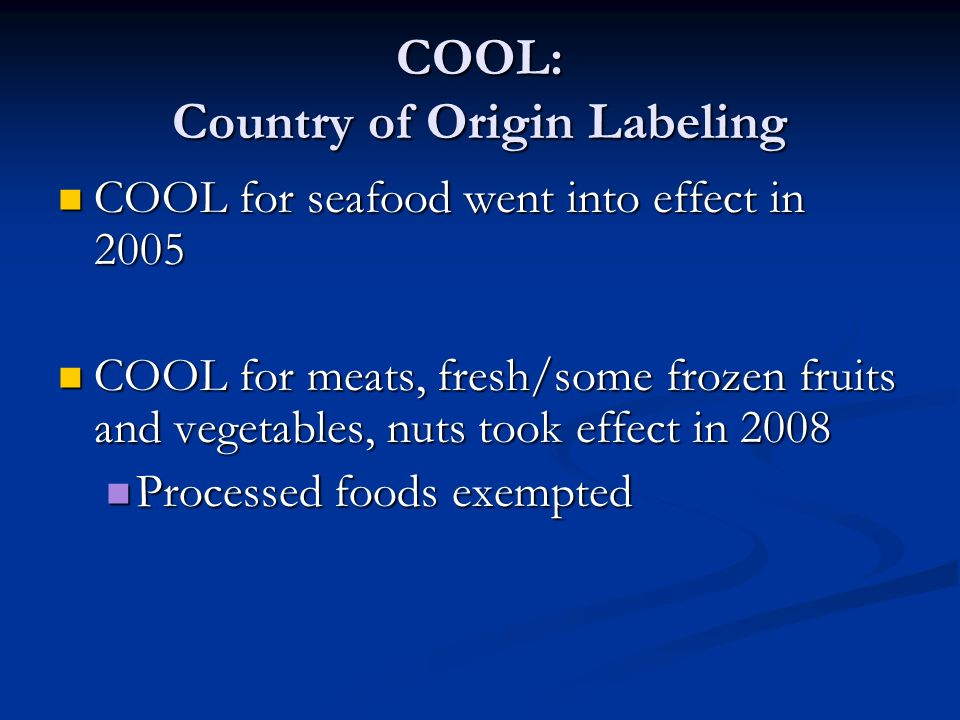 COOL: Country of Origin Labeling COOL for seafood went into effect in 2005 COOL for seafood went into effect in 2005 COOL for meats, fresh/some frozen fruits and vegetables, nuts took effect in 2008 COOL for meats, fresh/some frozen fruits and vegetables, nuts took effect in 2008 Processed foods exempted Processed foods exempted