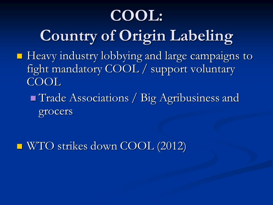COOL: Country of Origin Labeling Heavy industry lobbying and large campaigns to fight mandatory COOL / support voluntary COOL Heavy industry lobbying and large campaigns to fight mandatory COOL / support voluntary COOL Trade Associations / Big Agribusiness and grocers Trade Associations / Big Agribusiness and grocers WTO strikes down COOL (2012) WTO strikes down COOL (2012)