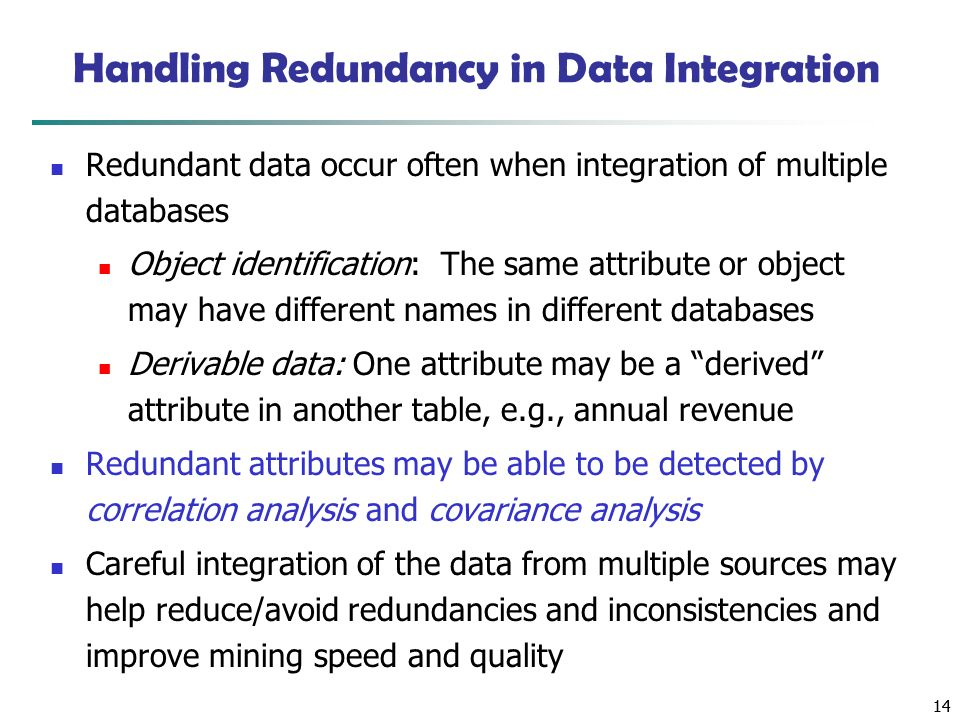 14 Handling Redundancy in Data Integration Redundant data occur often when integration of multiple databases Object identification: The same attribute or object may have different names in different databases Derivable data: One attribute may be a derived attribute in another table, e.g., annual revenue Redundant attributes may be able to be detected by correlation analysis and covariance analysis Careful integration of the data from multiple sources may help reduce/avoid redundancies and inconsistencies and improve mining speed and quality