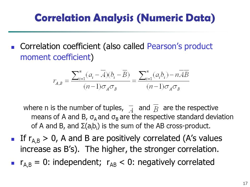 17 Correlation Analysis (Numeric Data) Correlation coefficient (also called Pearson's product moment coefficient) where n is the number of tuples, and are the respective means of A and B, σ A and σ B are the respective standard deviation of A and B, and Σ(a i b i ) is the sum of the AB cross-product.