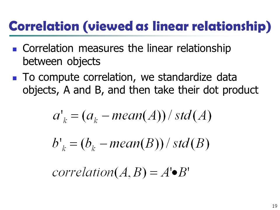 19 Correlation (viewed as linear relationship) Correlation measures the linear relationship between objects To compute correlation, we standardize data objects, A and B, and then take their dot product