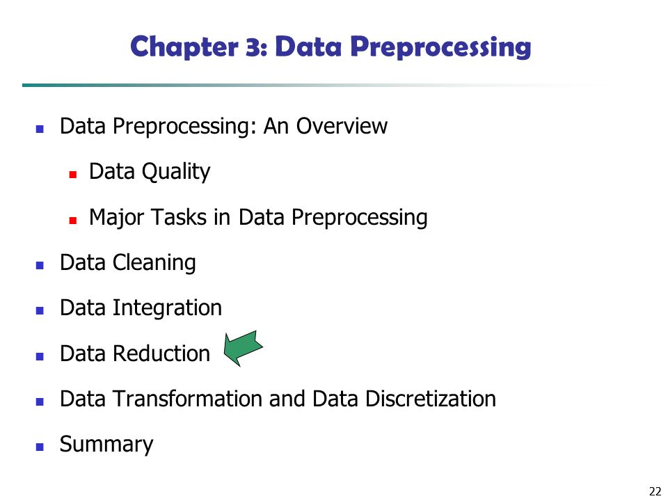 22 Chapter 3: Data Preprocessing Data Preprocessing: An Overview Data Quality Major Tasks in Data Preprocessing Data Cleaning Data Integration Data Reduction Data Transformation and Data Discretization Summary
