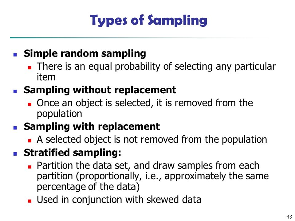 43 Types of Sampling Simple random sampling There is an equal probability of selecting any particular item Sampling without replacement Once an object is selected, it is removed from the population Sampling with replacement A selected object is not removed from the population Stratified sampling: Partition the data set, and draw samples from each partition (proportionally, i.e., approximately the same percentage of the data) Used in conjunction with skewed data