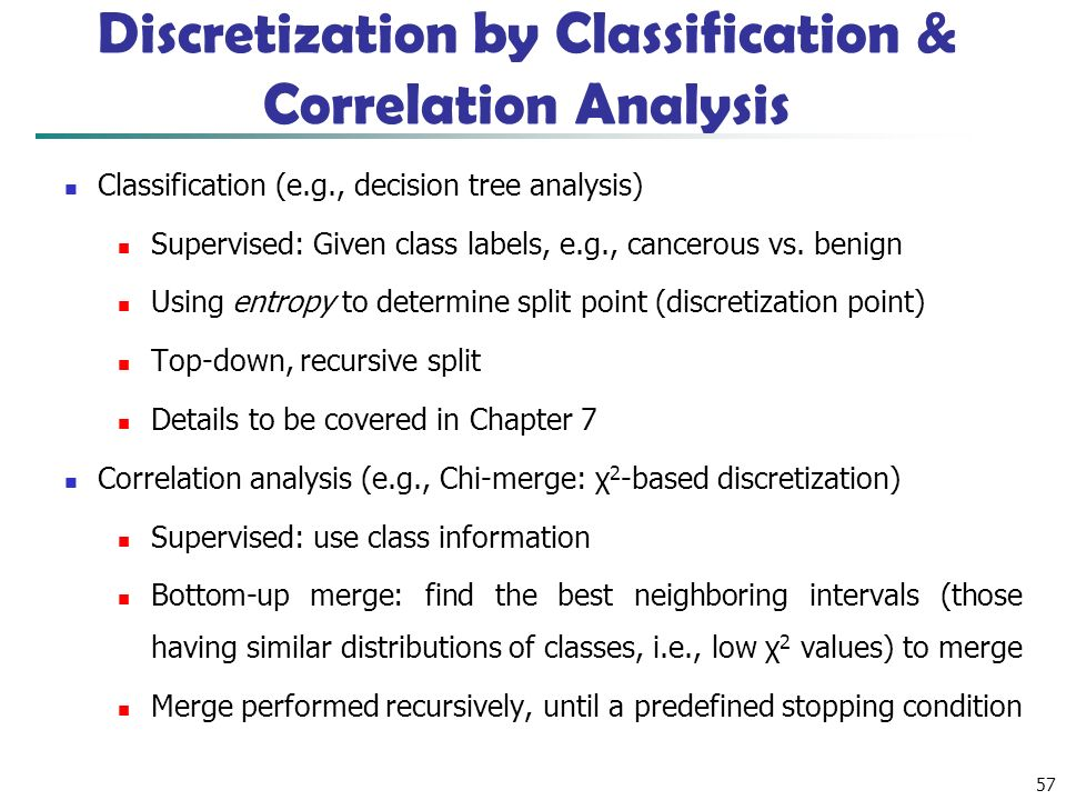 57 Discretization by Classification & Correlation Analysis Classification (e.g., decision tree analysis) Supervised: Given class labels, e.g., cancerous vs.