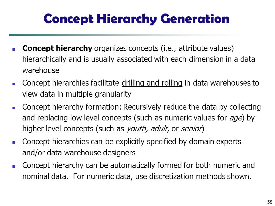 58 Concept Hierarchy Generation Concept hierarchy organizes concepts (i.e., attribute values) hierarchically and is usually associated with each dimension in a data warehouse Concept hierarchies facilitate drilling and rolling in data warehouses to view data in multiple granularity Concept hierarchy formation: Recursively reduce the data by collecting and replacing low level concepts (such as numeric values for age) by higher level concepts (such as youth, adult, or senior) Concept hierarchies can be explicitly specified by domain experts and/or data warehouse designers Concept hierarchy can be automatically formed for both numeric and nominal data.