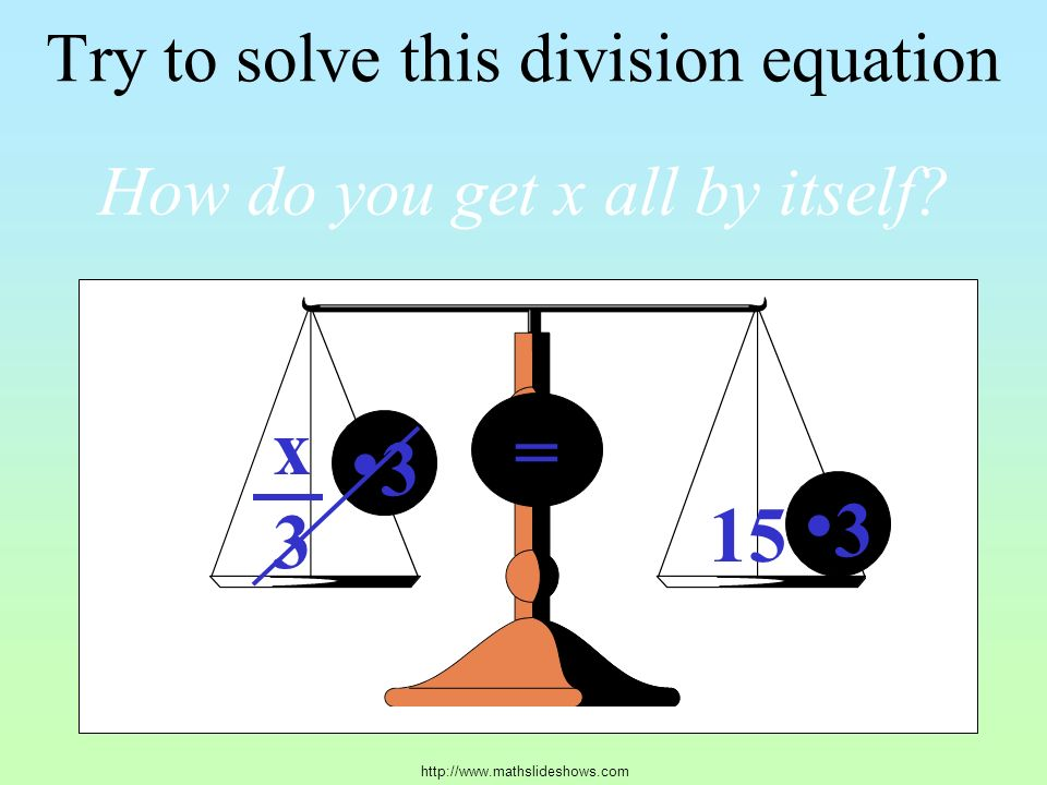 Try to solve this division equation x3x3 15 = How do you get x all by itself.