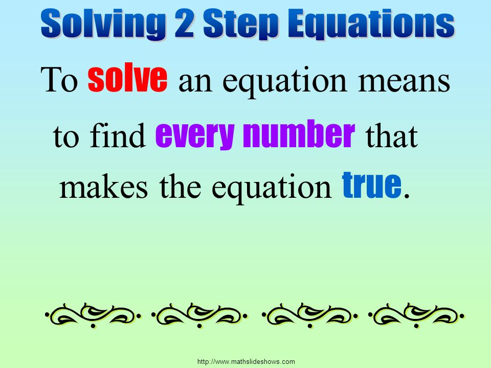 To solve an equation means to find every number that makes the equation true.