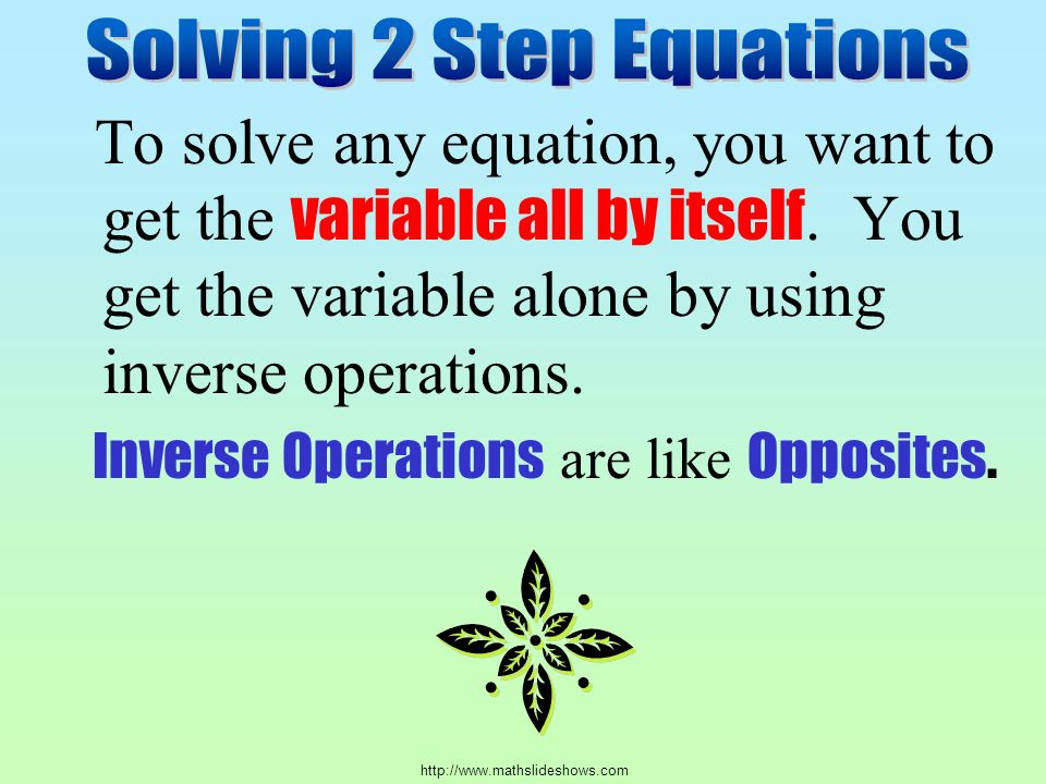 To solve any equation, you want to get the variable all by itself.